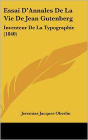 Essai D'Annales De La Vie De Jean Gutenberg: Inventeur De La Typographie (1840) - Jeremias Jacques Oberlin