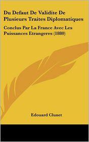 Du Defaut De Validite De Plusieurs Traites Diplomatiques: Conclus Par La France Avec Les Puissances Etrangeres (1880) - Edouard Clunet