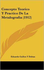 Concepto Teorico y Practico de La Metalografia (1912) - Eduardo Gullon y. Daban