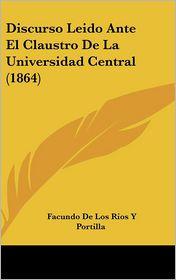 Discurso Leido Ante El Claustro de La Universidad Central (1864) - Facundo De Los Rios y. Portilla