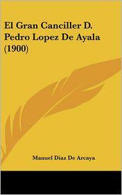 El Gran Canciller D. Pedro Lopez De Ayala (1900) - Manuel Diaz De Arcaya