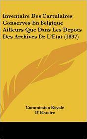 Inventaire Des Cartulaires Conserves En Belgique Ailleurs Que Dans Les Depots Des Archives De L'Etat (1897) - Commission Royale D'Histoire