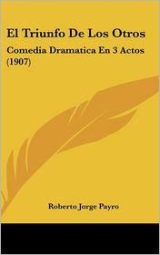 El Triunfo De Los Otros: Comedia Dramatica En 3 Actos (1907) - Roberto Jorge Payro