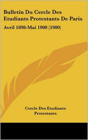 Bulletin Du Cercle Des Etudiants Protestants De Paris: Avril 1898-Mai 1900 (1900) - Cercle Des Etudiants Protestants