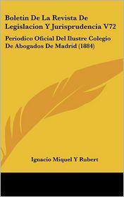 Boletin De La Revista De Legislacion Y Jurisprudencia V72: Periodico Oficial Del Ilustre Colegio De Abogados De Madrid (1884) - Ignacio Miquel Y Rubert
