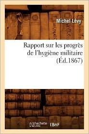 Rapport Sur Les Progres de L'Hygiene Militaire, (Ed.1867) - Levy M., Michel Levy