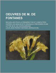 Oeuvres de M. de Fontanes (1); Recueillies Pour La Premi Re Fois Et Complet Es D'Apr?'s Les Manuscrits Originaux PR C D Es D'Une Lettre de M. de Chate - Louis Jean Pierre Fontanes