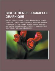 Bibliotheque Logicielle Graphique: OpenGL, DirectX, Simple Directmedia Layer, Java2d, Xlib, Cairo, Physx, Direct3D, Mesa, Inventor, OpenGL Es, OpenGL - Source Wikipedia, Livres Groupe (Editor)