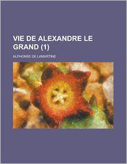 Vie de Alexandre Le Grand (1) - U.S. Government, Alphonse De Lamartine