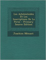 Les Achemenides Et Les Inscriptions de La Perse - Primary Source Edition - Joachim Menant