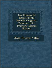 Los Dramas de Nueva-York: Novella Original, Volumes 1-2 - Primary Source Edition - Jose Rivera y. Rio