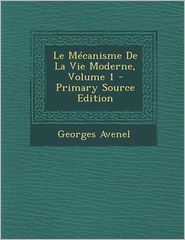 Le Mecanisme de La Vie Moderne, Volume 1 - Primary Source Edition - Georges Avenel