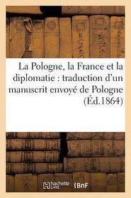 La Pologne, la France et la diplomatie: traduction d'un manuscrit envoy de Pologne ( d.1864)