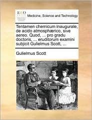 Tentamen chemicum inaugurale, de acido atmosphærico, sive aereo. Quod, ... pro gradu doctoris, ... eruditorum examini subjicit Gulielmus Scott, ...