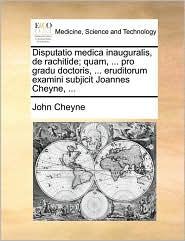 Disputatio Medica Inauguralis, de Rachitide; Quam, ... Pro Gradu Doctoris, ... Eruditorum Examini Subjicit Joannes Cheyne, ...