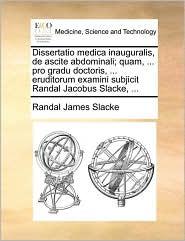 Dissertatio Medica Inauguralis, de Ascite Abdominali; Quam, ... Pro Gradu Doctoris, ... Eruditorum Examini Subjicit Randal Jacobus Slacke, ...