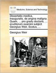 Dissertatio Medica, Inauguralis, de Angina Maligna. Quam, ... Pro Gradu Doctoris, ... Eruditorum Examini Subjicit Georgius Weir, Scotus, ...