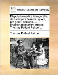 Disputatio Medica Inauguralis, de Hydrope Anasarca: Quam, ... Pro Gradu Doctoris, ... Eruditorum Examini Subjicit Thomas Pollard Peirce, ...
