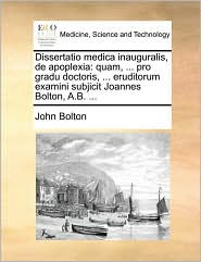 Bolton, J: Dissertatio Medica Inauguralis, de Apoplexia: Quam, ... Pro Gradu Doctoris, ... Eruditorum Examini Subjicit Joannes Bolton, A.B. ...