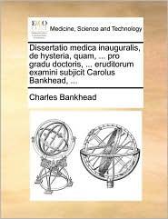 Dissertatio Medica Inauguralis, de Hysteria, Quam, ... Pro Gradu Doctoris, ... Eruditorum Examini Subjicit Carolus Bankhead, ...