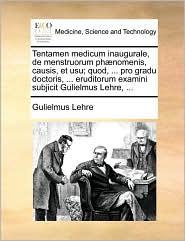 Tentamen Medicum Inaugurale, de Menstruorum Phnomenis, Causis, Et Usu; Quod, ... Pro Gradu Doctoris, ... Eruditorum Examini Subjicit Gulielmus Lehre,