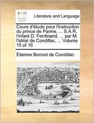 Cours D'Tude Pour L'Instruction Du Prince de Parme, . S.A.R. L'Infant D. Ferdinand, . Par M. L'Abb de Condillac, . Volume 15 of 16 - Etienne Bonnot De Condillac