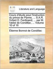 Cours D'Tude Pour L'Instruction Du Prince de Parme, ... S.A.R. L'Infant D. Ferdinand, ... Par M. L'Abb de Condillac, ... Volume 10 of 16 - Etienne Bonnot De Condillac