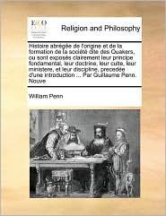 Histoire Abrge de L'Origine Et de La Formation de La Socit Dite Des Quakers, Ou Sont Exposs Clairement Leur Principe Fondamental, Leur Doctrine, Leur