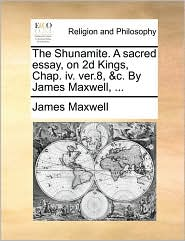 The Shunamite. a Sacred Essay, on 2D Kings, Chap. IV. Ver.8, &C. by James Maxwell, ...