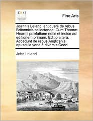 Joannis Lelandi Antiquarii de Rebus Britannicis Collectanea. Cum Thomae Hearnii Praefatione Notis Et Indice Ad Editionem Primam. Editio Altera. Accedu