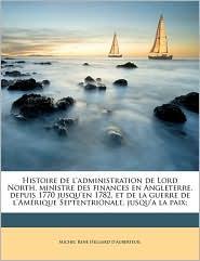 Histoire de L'Administration de Lord North, Ministre Des Finances En Angleterre, Depuis 1770 Jusqu'en 1782, Et de La Guerre de L'Amerique Septentriona