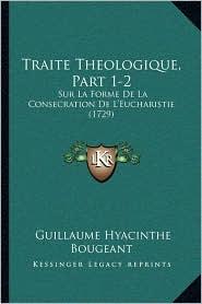 Traite Theologique, Part 1-2: Sur La Forme De La Consecration De L'Eucharistie (1729)