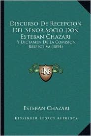 Discurso De Recepcion Del Senor Socio Don Esteban Chazari: Y Dictamen De La Comision Respectiva (1894) - Esteban Chazari