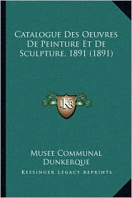 Catalogue Des Oeuvres De Peinture Et De Sculpture, 1891 (1891) - Musee Communal Musee Communal Dunkerque