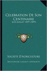 Celebration De Son Centenaire: Juin-Juillet 1899 (1899) - Societe Societe D'Agriculture