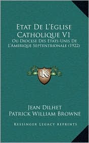 Etat de L'Eglise Catholique V1: Ou Diocese Des Etats-Unis de L'Amerique Septentrionale (1922) - Jean Dilhet, Patrick William Browne (Translator)