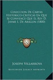 Coleccion de Cartas Historico-Criticas En Que Se Convence Que El Rey D. Jayme I. de Aragon (1800) - Joseph Villarroya