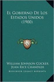 El Gobierno de Los Estados Unidos (1900) - William Johnson Cocker, Juan Rice Chandler (Translator)