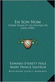 En Son Nom: Pierre Valdo Et Les Pauvres de Lyon (1903) - Edward Everett Hale, Lambert Sauveur, Mary Prince Sauveur