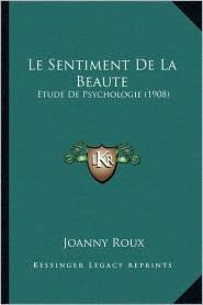 Le Sentiment de La Beaute: Etude de Psychologie (1908) - Joanny Roux