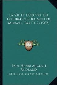 La Vie Et L'Oeuvre Du Troubadour Raimon de Miravel, Part 1-2 (1902) - Paul Henri Auguste Andraud