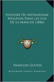 Histoire Du Methodisme Wesleyen Dans Les Iles de La Manche (1846) - Francois Guiton