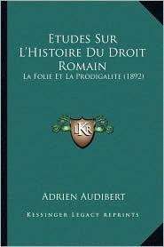 Etudes Sur L'Histoire Du Droit Romain: La Folie Et La Prodigalite (1892) - Adrien Audibert