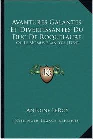 Avantures Galantes Et Divertissantes Du Duc De Roquelaure: Ou Le Momus Francois (1734) - Antoine LeRoy