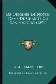 Les Origines De Notre-Dame-De-Charite Ou Son Histoire (1891)