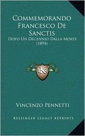 Commemorando Francesco De Sanctis: Dopo Un Decennio Dalla Morte (1894) - Vincenzo Pennetti (Editor)