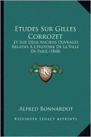 Etudes Sur Gilles Corrozet: Et Sur Deux Anciens Ouvrages Relatifs A L'Histoire de La Ville de Paris (1848) - Alfred Bonnardot