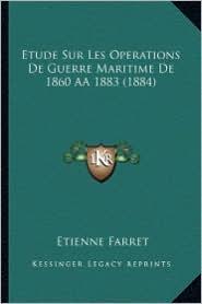 Etude Sur Les Operations de Guerre Maritime de 1860 Aa1883 (1884) - Etienne Farret