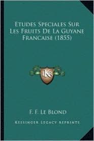 Etudes Speciales Sur Les Fruits de La Guyane Francaise (1855) - F. F. Le Blond