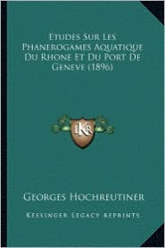 Etudes Sur Les Phanerogames Aquatique Du Rhone Et Du Port de Geneve (1896) - Georges Hochreutiner